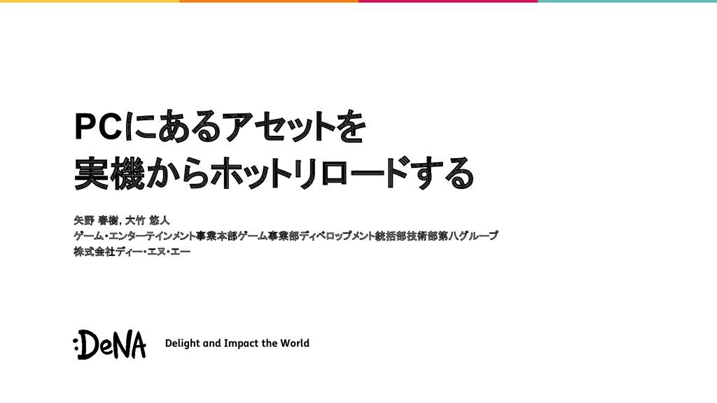 PCにあるアセットを 実機からホットリロードする 矢野 春樹, 大竹 悠人 ゲーム・エンターテ...