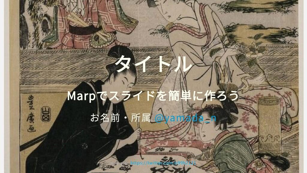 タイトル Marpでスライドを簡単に作ろう お名前・所属 @yamada_n See also...