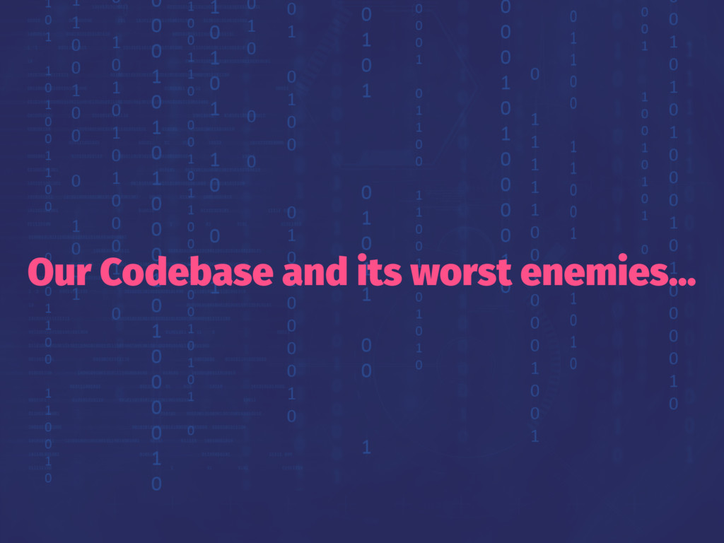 Our Codebase and its worst enemies...