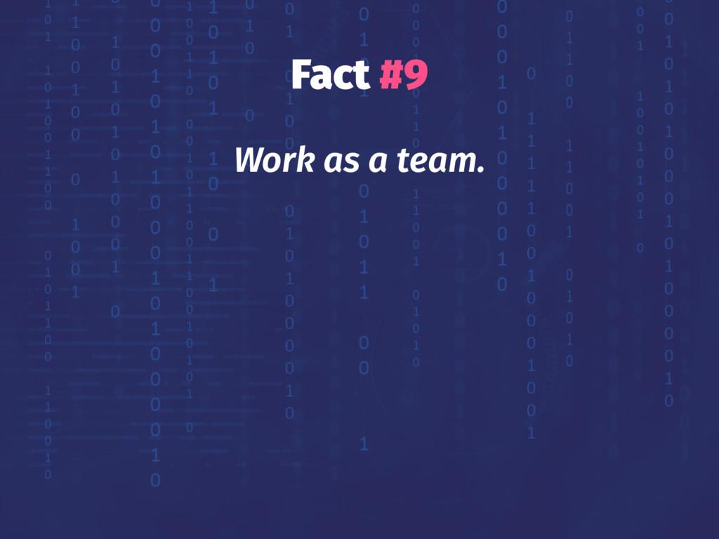 Fact #9 Work as a team.