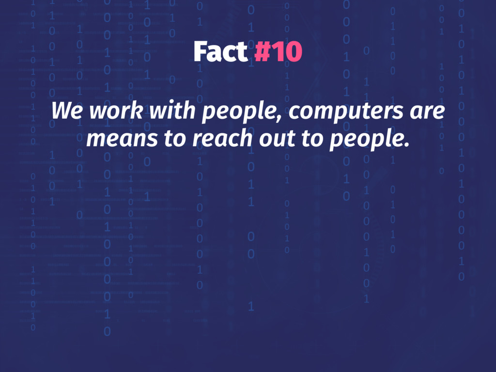 Fact #10 We work with people, computers are mea...
