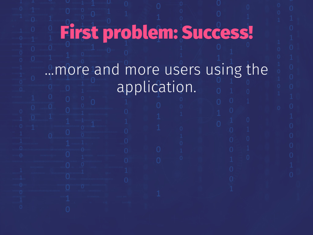 First problem: Success! ...more and more users ...