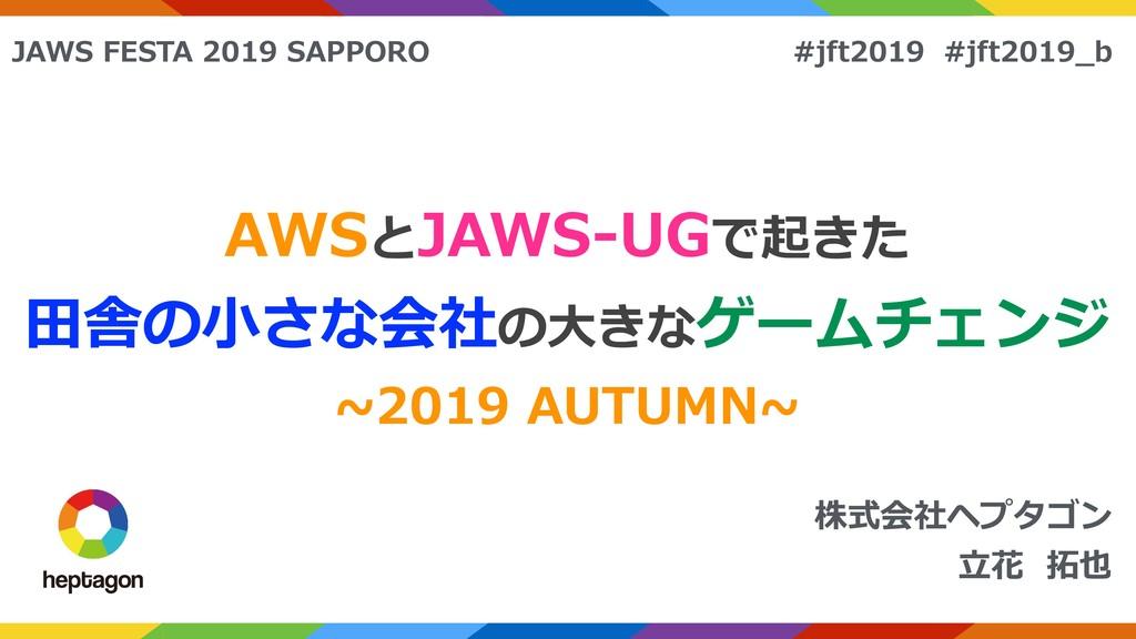 株式会社ヘプタゴン ⽴花 拓也 AWSとJAWS-UGで起きた ⽥舎の⼩さな会社の⼤きなゲーム...