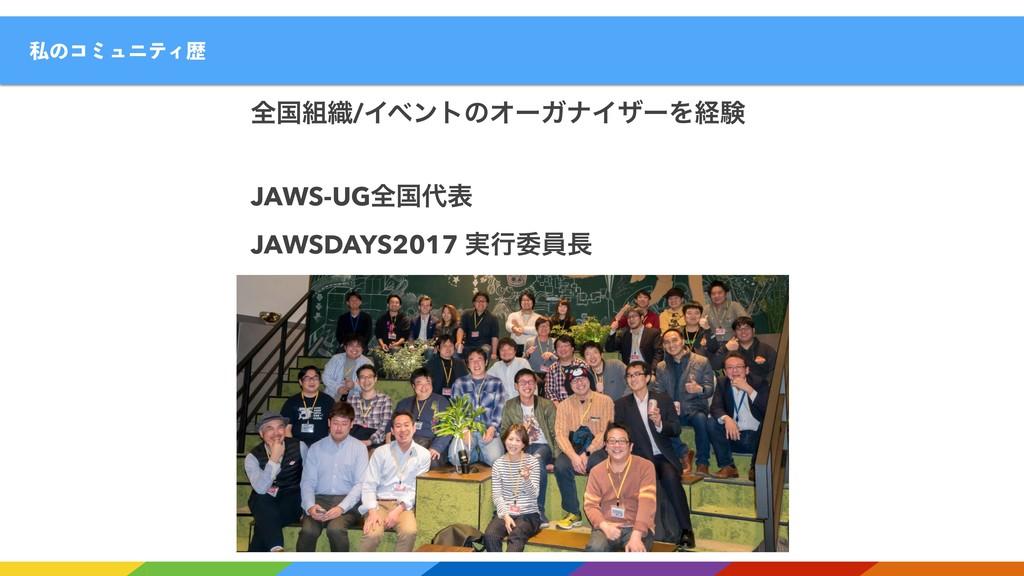 ࢲͷίϛϡχςΟྺ શࠃ৫/ΠϕϯτͷΦʔΨφΠβʔΛܦݧ JAWS-UGશࠃද JAWS...