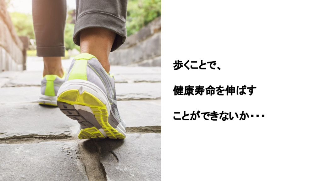 歩くことで、 健康寿命を伸ばす ことができないか・・・