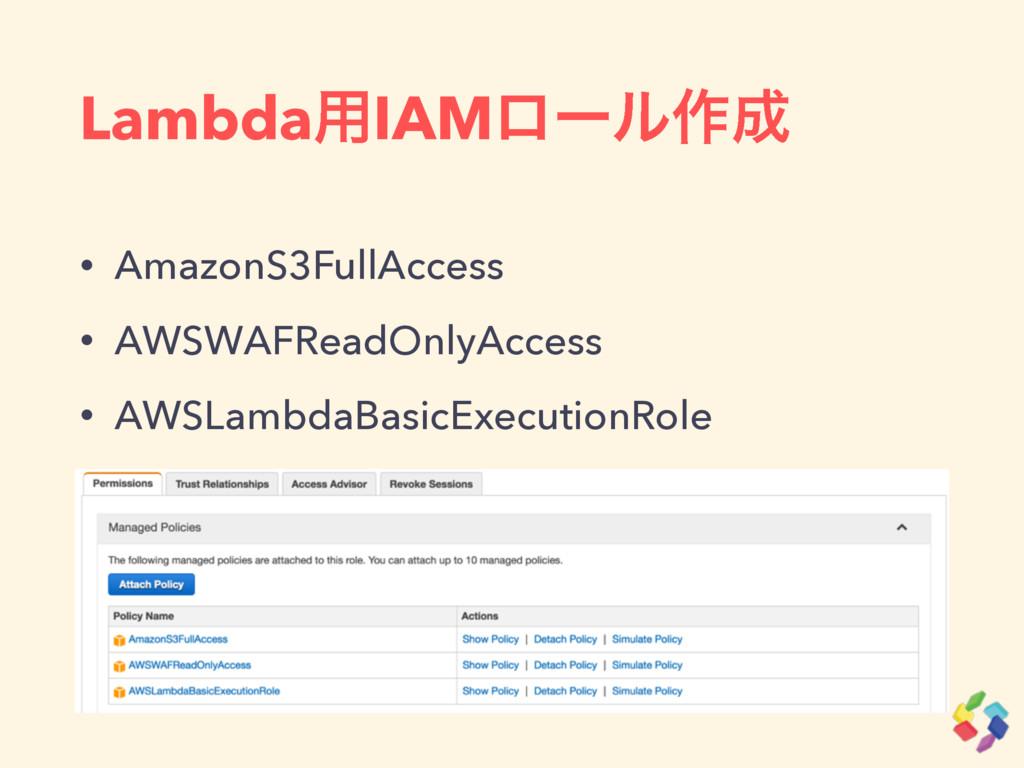 Lambda༻IAMϩʔϧ࡞ • AmazonS3FullAccess • AWSWAFRe...