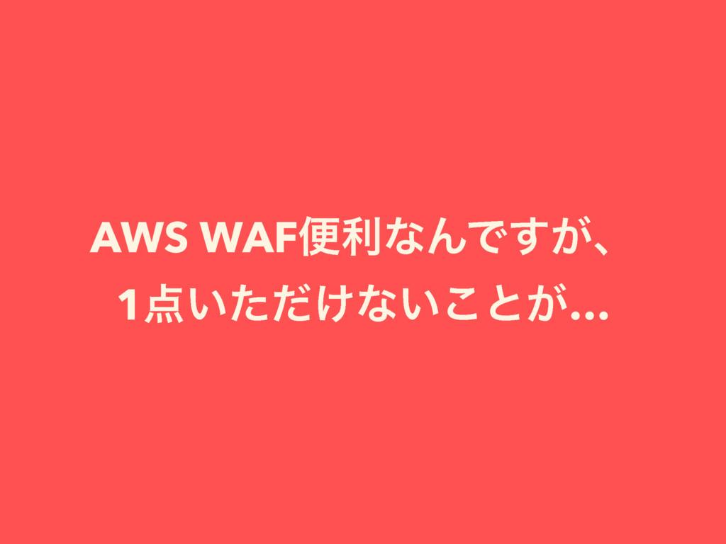 AWS WAFศརͳΜͰ͕͢ɺ 1͍͚ͨͩͳ͍͜ͱ͕…