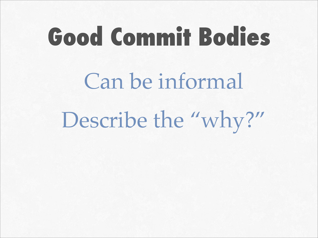 Good Commit Bodies Can be informal Describe the...
