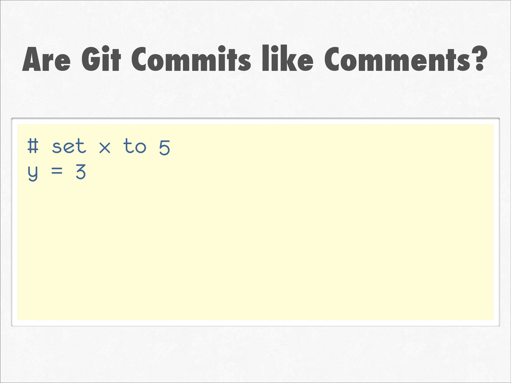 Are Git Commits like Comments? # set x to 5 y =...