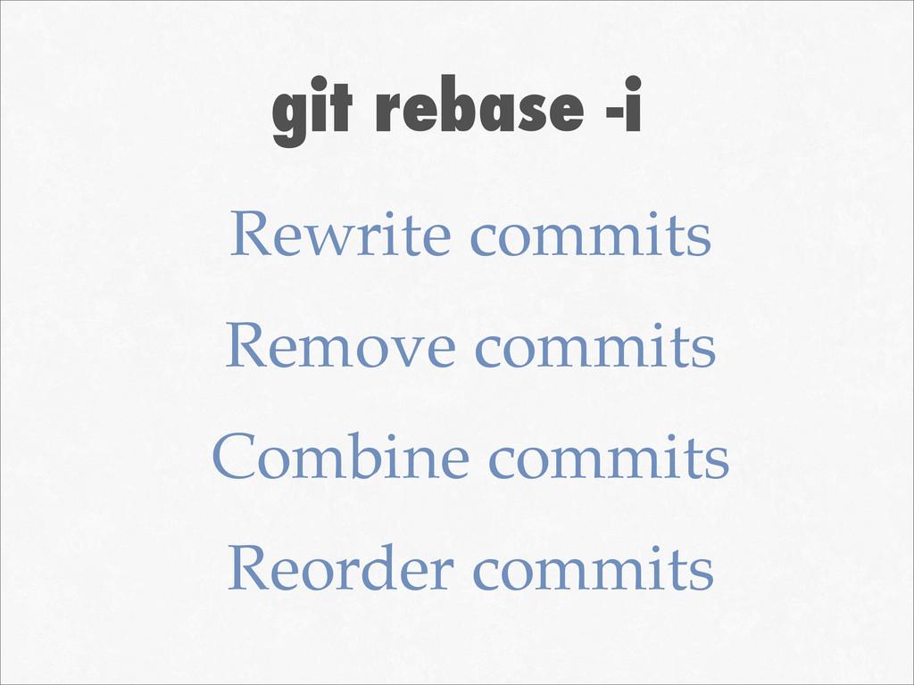 git rebase -i Rewrite commits Remove commits Co...