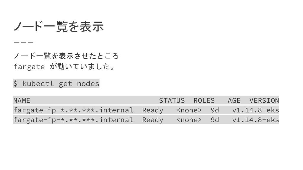 ノード一覧を表示 ノード一覧を表示させたところ fargate が動いていました。 $ kub...