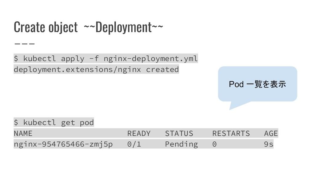 Create object ~~Deployment~~ $ kubectl apply -f...