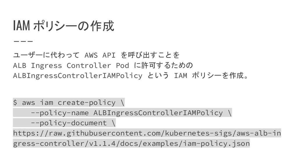 IAM ポリシーの作成 ユーザーに代わって AWS API を呼び出すことを ALB Ingr...