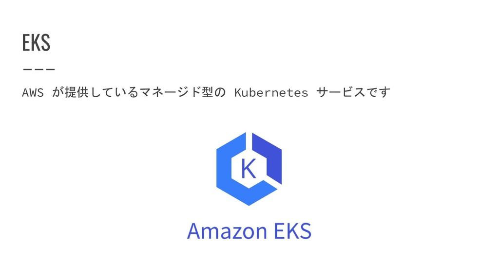 EKS AWS が提供しているマネージド型の Kubernetes サービスです