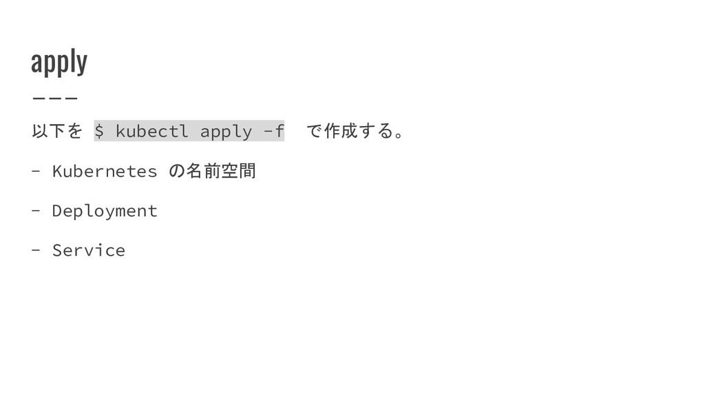 apply 以下を $ kubectl apply -f で作成する。 - Kubernete...