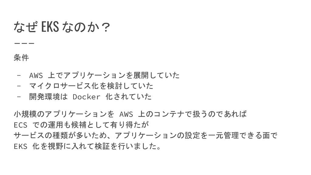 なぜ EKS なのか? 条件 - AWS 上でアプリケーションを展開していた - マイクロサー...