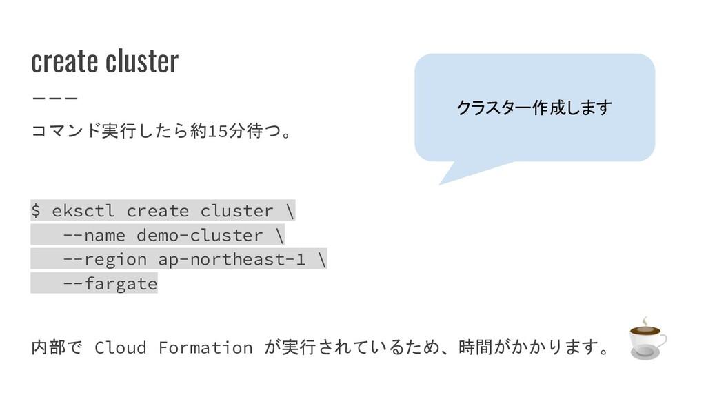 create cluster コマンド実行したら約15分待つ。 $ eksctl create...