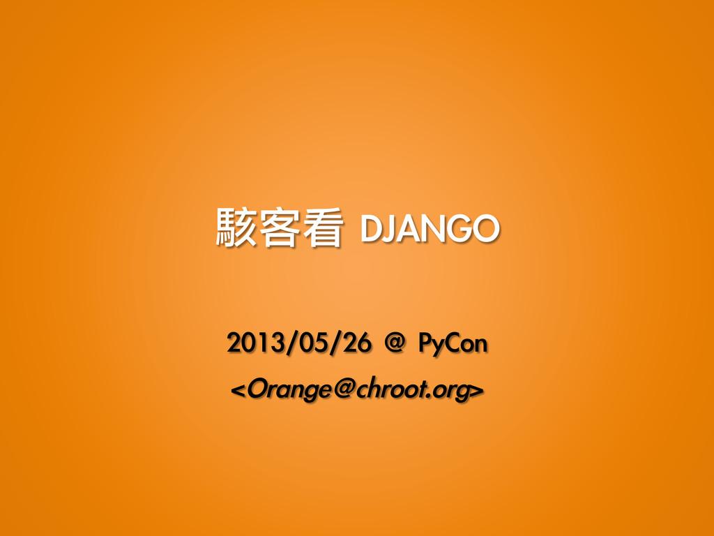 駭客看 DJANGO  2013/05/26 @ PyCon <Orange@ch...