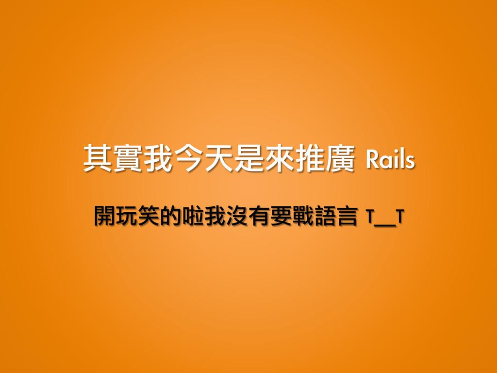 其實我今天是來推廣 Rails 開玩笑的啦我沒有要戰語言 T_T