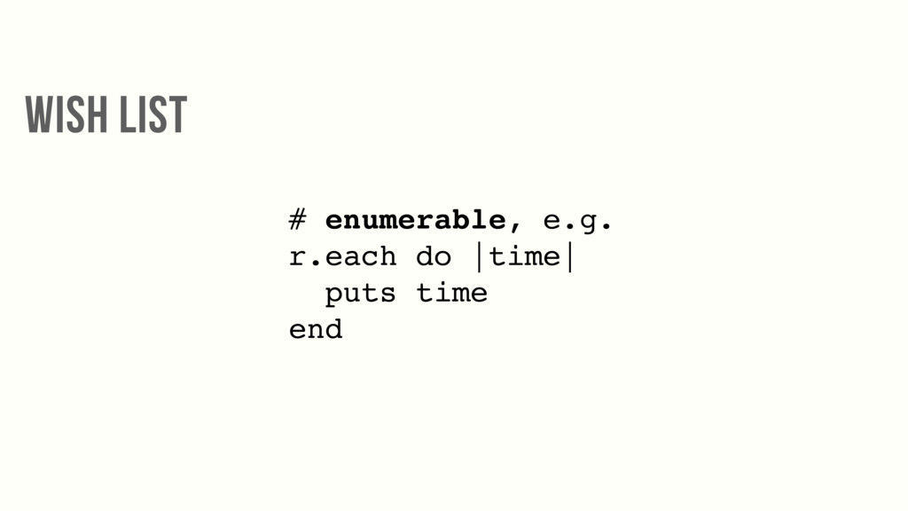 # enumerable, e.g. r.each do |time| puts time e...
