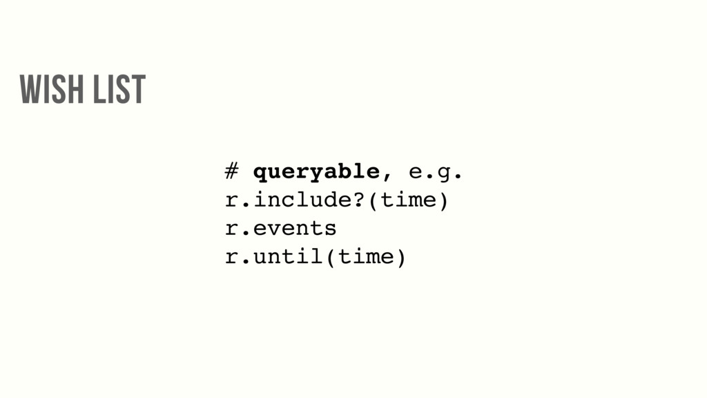 # queryable, e.g. r.include?(time) r.events r.u...