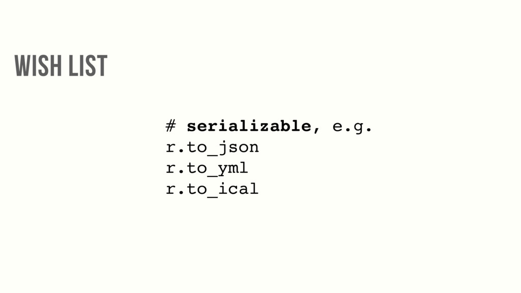 # serializable, e.g. r.to_json r.to_yml r.to_ic...