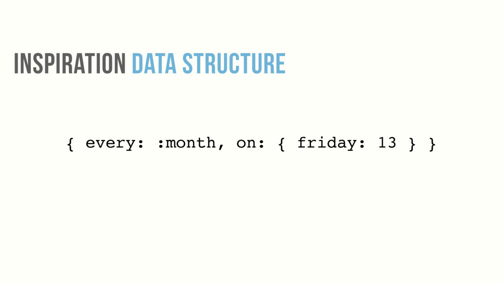 INSPIRATION DATA STRUCTURE { every: :month, on:...