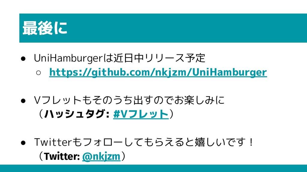 最後に ● UniHamburgerは近日中リリース予定 ○ https://github.c...
