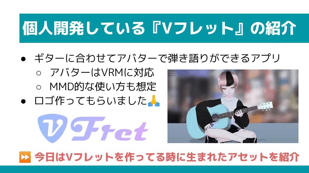 個人開発している『Vフレット』の紹介 ● ギターに合わせてアバターで弾き語りができるアプリ ○...
