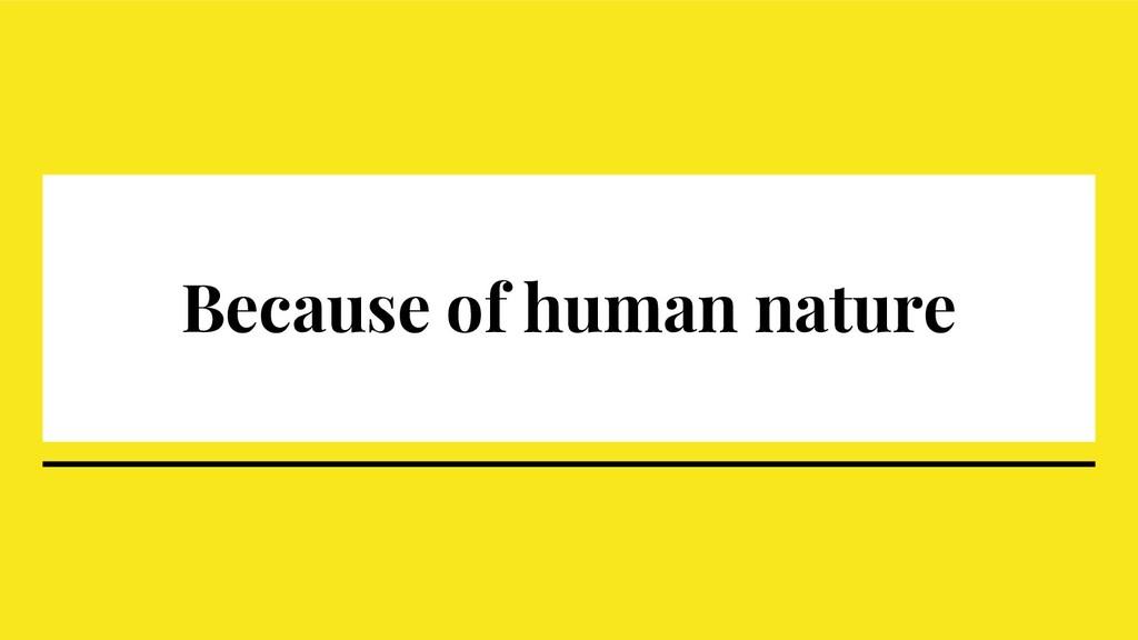 Because of human nature
