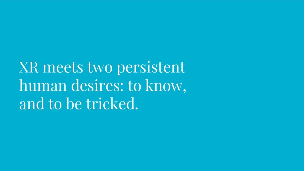 XR meets two persistent human desires: to know,...