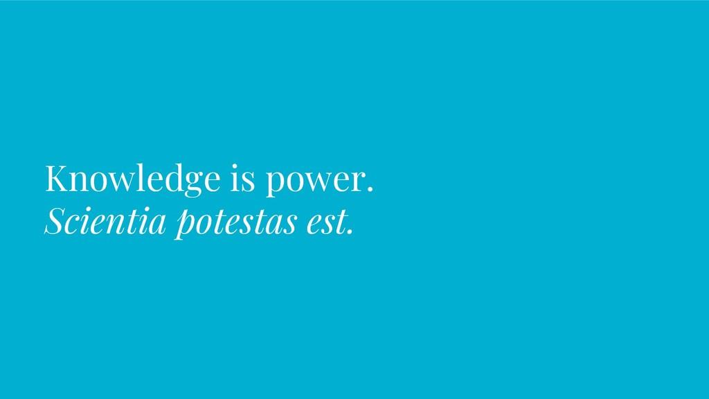 Knowledge is power. Scientia potestas est.
