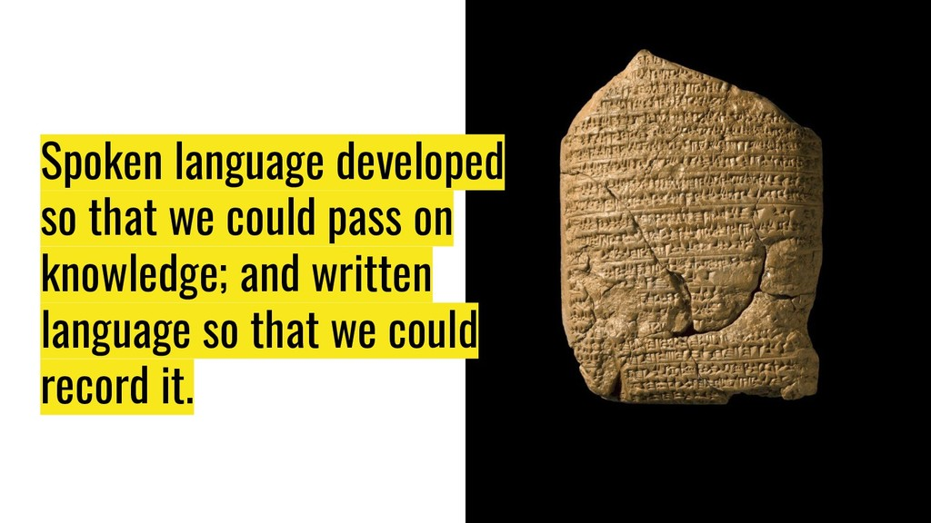 Spoken language developed so that we could pass...