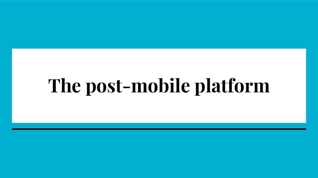 The post-mobile platform