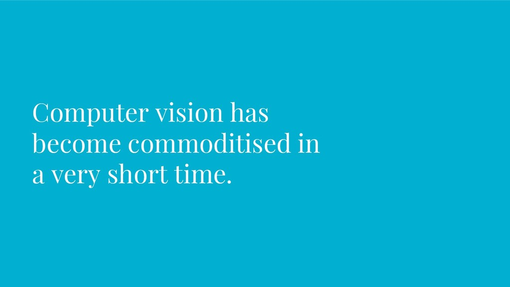 Computer vision has become commoditised in a ve...