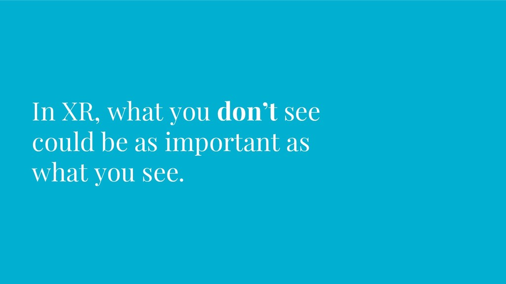 In XR, what you don't see could be as important...