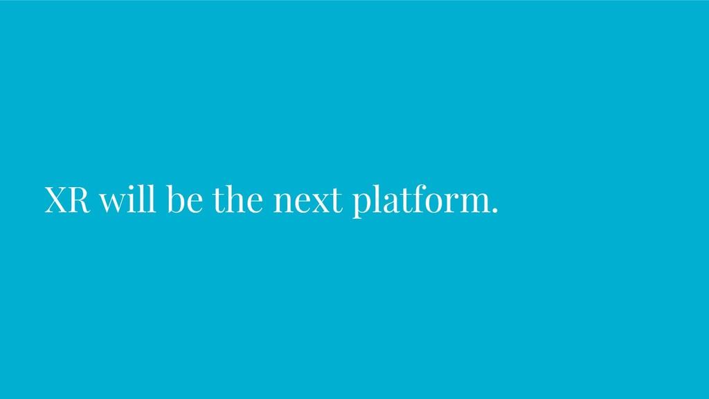 XR will be the next platform.