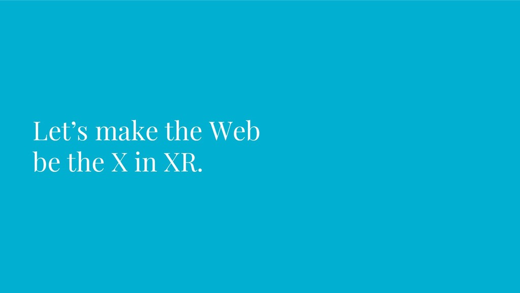 Let's make the Web be the X in XR.