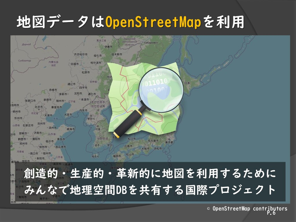 地図データはOpenStreetMapを利用 P.6 創造的・生産的・革新的に地図を利用するた...