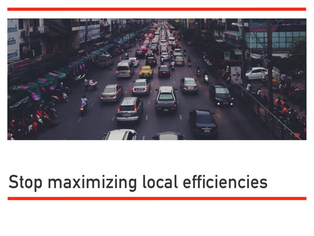 Stop maximizing local efficiencies