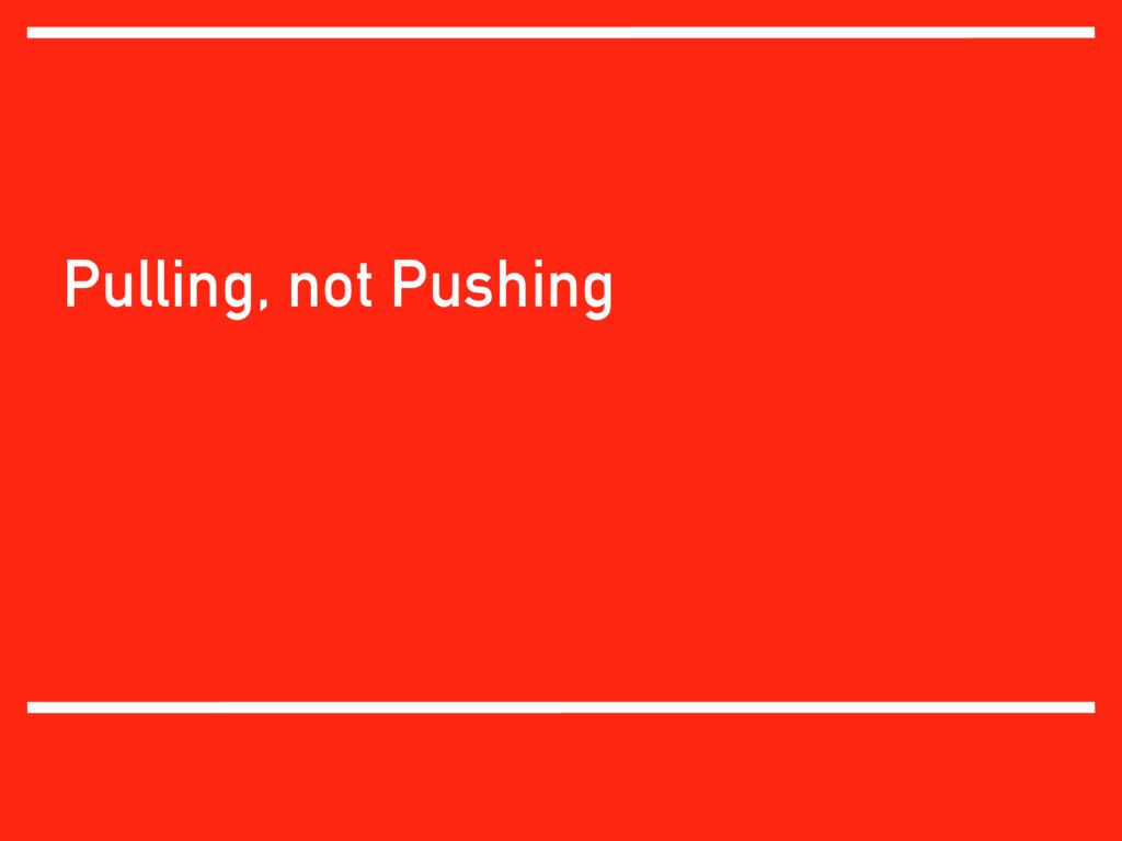 Pulling, not Pushing