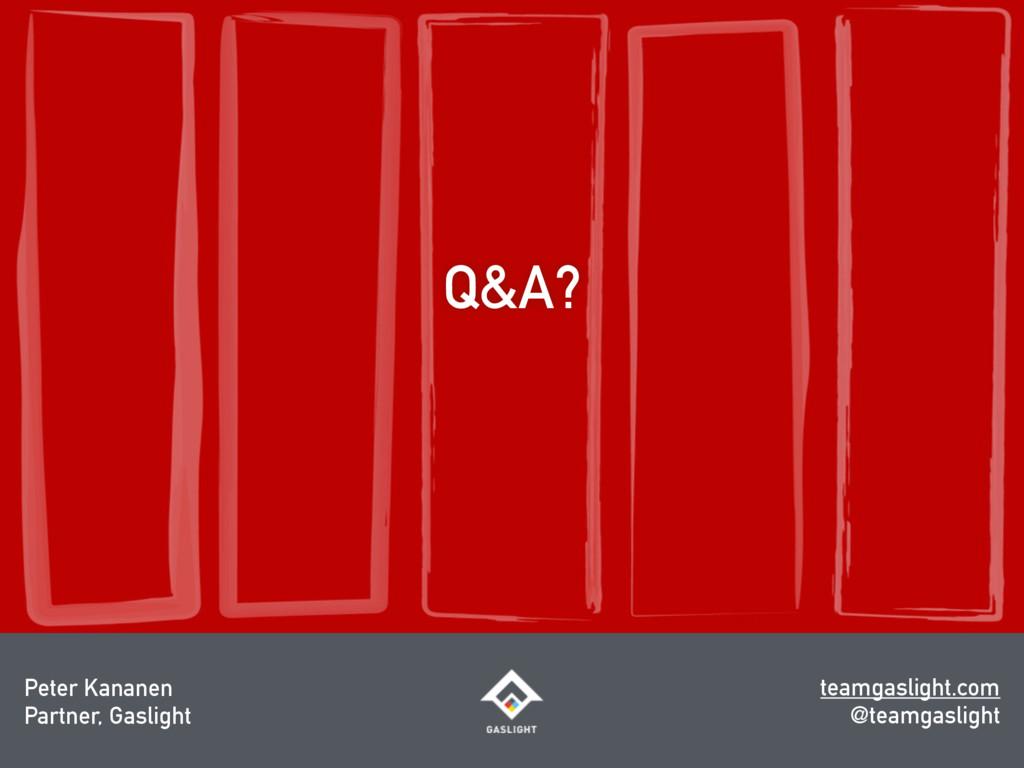 Q&A? Peter Kananen Partner, Gaslight teamgaslig...