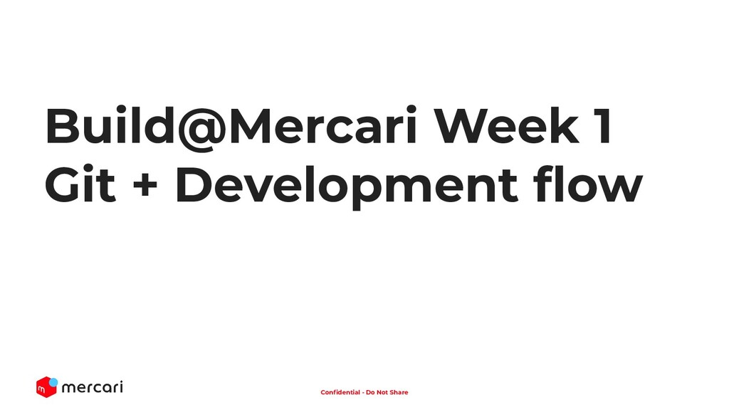 1 Confidential - Do Not Share Build@Mercari Week...