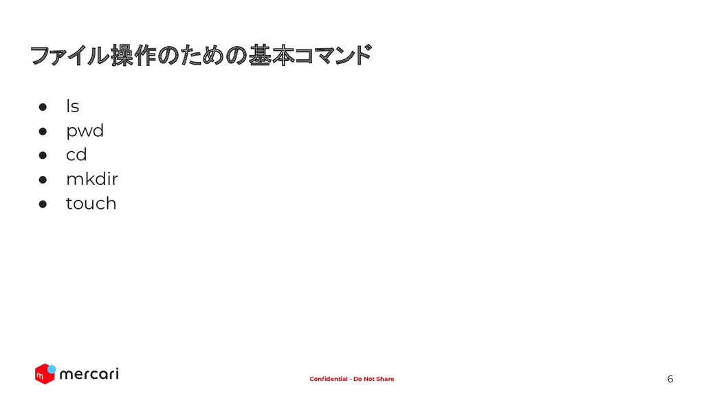 6 Confidential - Do Not Share ファイル操作のための基本コマンド ●...