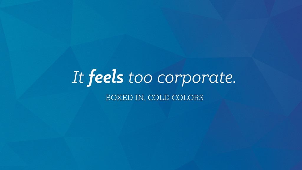 It feels too corporate. BOXED IN, COLD COLORS