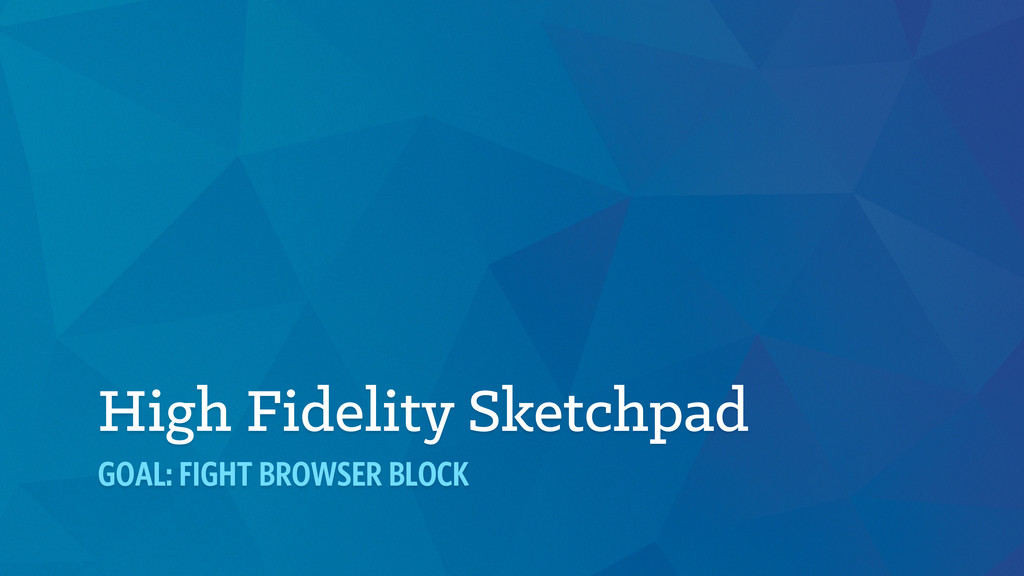High Fidelity Sketchpad GOAL: FIGHT BROWSER BLO...