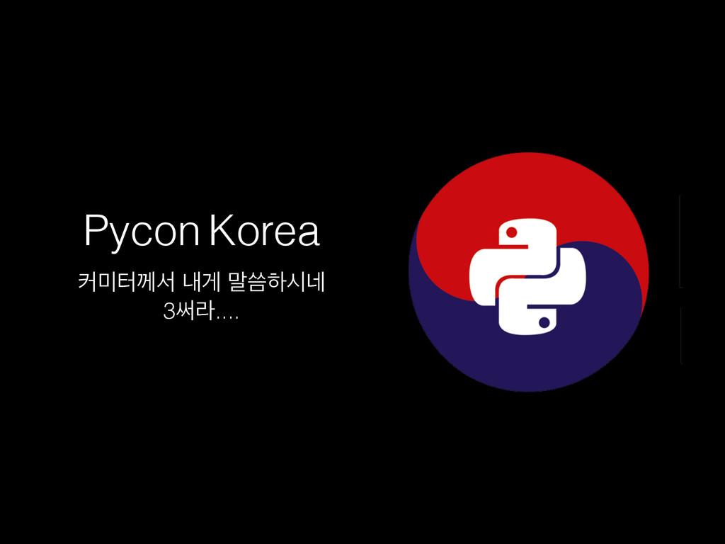 Pycon Korea ழఠԋࢲ ղѱ ݈ॹೞद֎ 3ॄۄ....