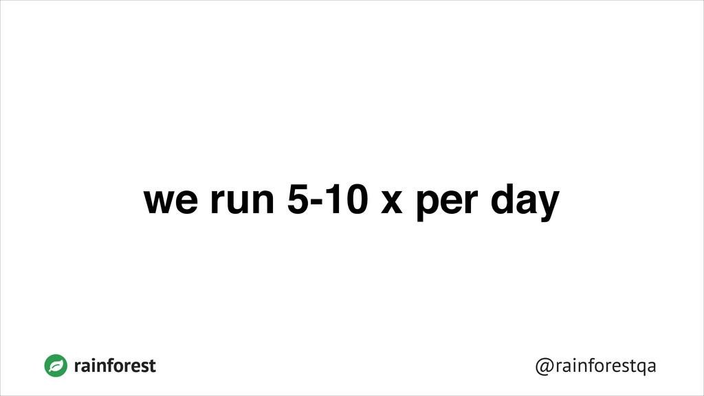 @rainforestqa rainforest we run 5-10 x per day