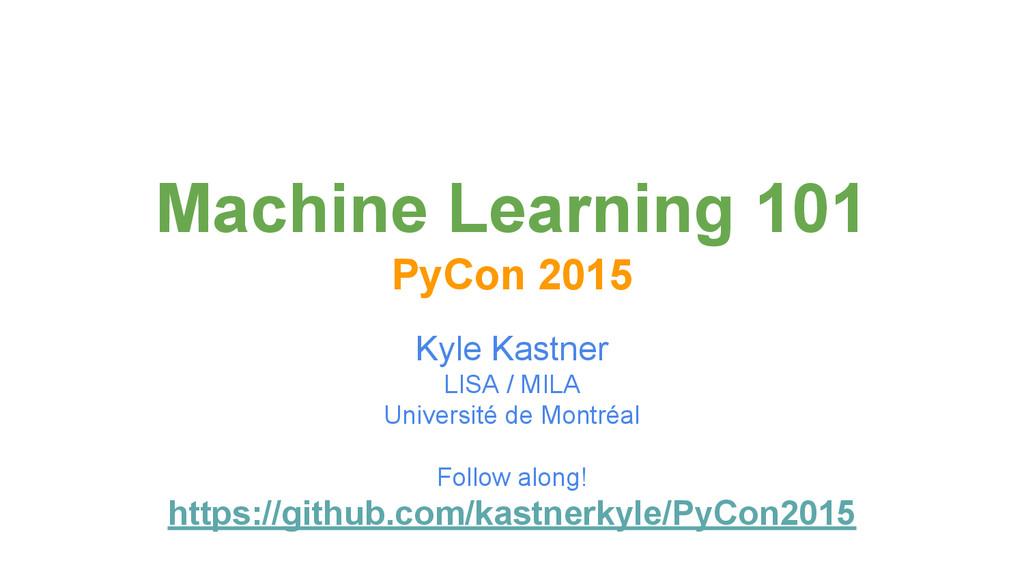 Machine Learning 101 PyCon 2015 Kyle Kastner LI...