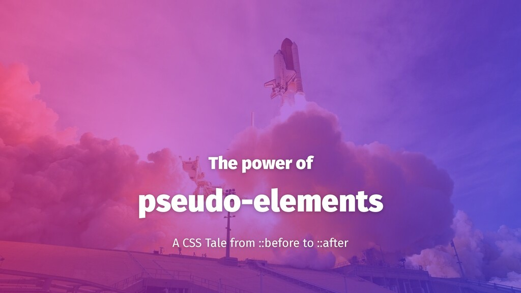 The power of pseudo-elements A CSS Tale from ::...